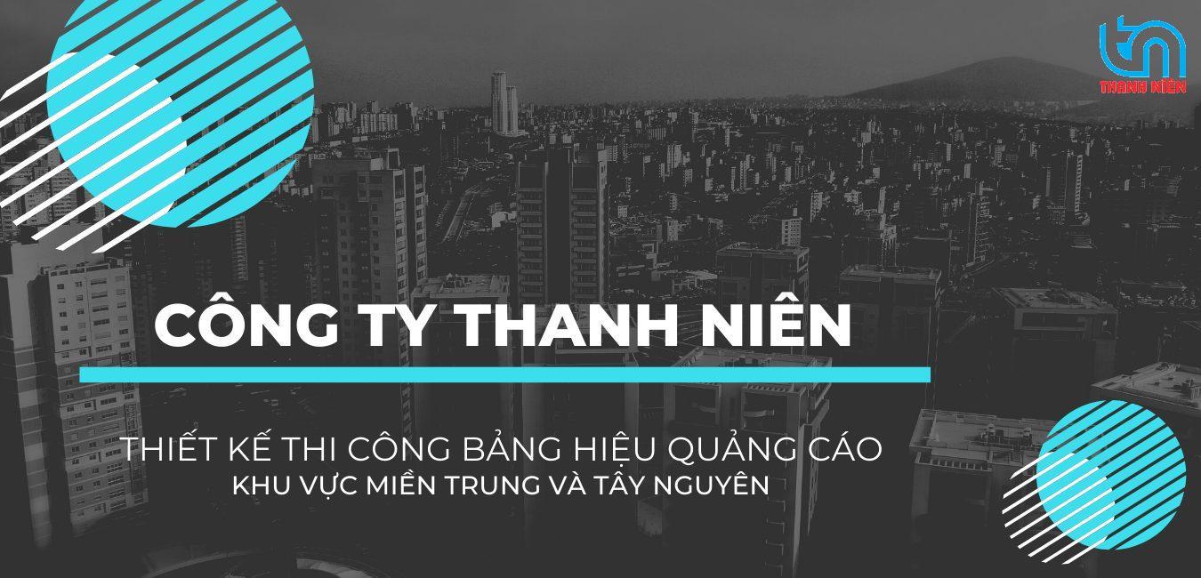 Công ty Thanh Niên chuyên thiết kế thi công bảng hiệu quảng cáo khu vực miền Trung và Tây Nguyên